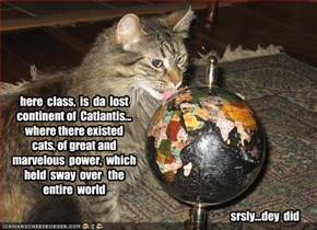 here  class,  is  da  lost  continent of  Catlantis... where there existed   cats, of great and marvelous  power,  which held  sway  over   the  entire  world