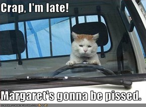 Crap, I'm late!  Margaret's gonna be pissed.