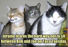 Jerome learns the hard way not to sit between Bob and Joe on Taco Tuesday.