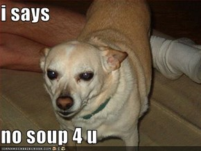 i says  no soup 4 u