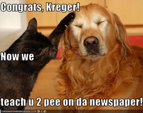 Congrats, Kreger! Now we teach u 2 pee on da newspaper!