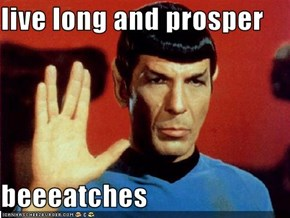 live long and prosper   beeeatches
