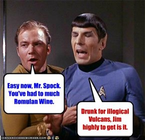 Easy now, Mr. Spock. You've had to much Romulan Wine.