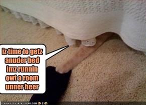 iz time to getz anuder bed imz runnin owt a room unner heer