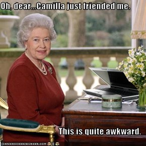 Oh, dear...Camilla just friended me.   This is quite awkward.
