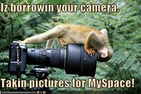 Iz borrowin your camera.  Takin pictures for MySpace!