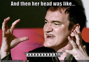 "And then her head was like...  ""KKKKKKKKKK!!!"""