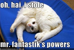 oh, hai. i stole  mr. fantastik's powers