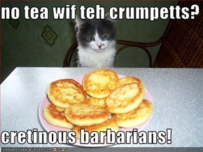 no tea wif teh crumpetts?  cretinous barbarians!