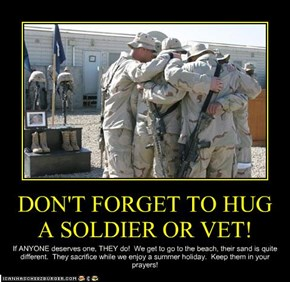 DON'T FORGET TO HUG A SOLDIER OR VET!