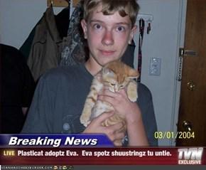 Breaking News - Plasticat adoptz Eva.  Eva spotz shuustringz tu untie.