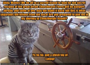 Ahoy, Maties! We be off to a sacred island to look for teh secret recipee of teh great pirate Cheezbeard! There will be dangers abroad, and some of yee, may not make it back, but this is what separates teh felines from teh mice! Are yee prepared to join m