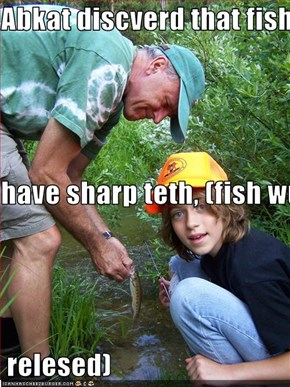 Abkat discverd that fish have sharp teth, (fish wuz  relesed)