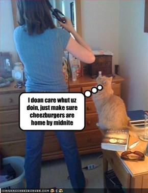 I doan care whut uz doin, just make sure cheezburgers are home by midnite