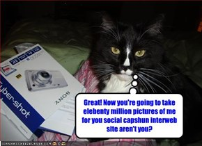 Great! Now you're going to take elebenty million pictures of me for you social capshun interweb site aren't you?