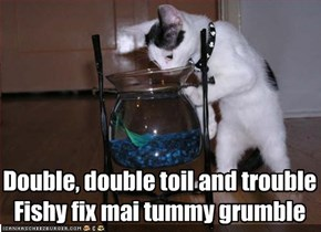 Double, double toil and trouble Fishy fix mai tummy grumble
