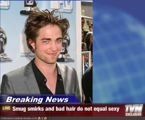 Breaking News - Smug smirks and bad hair do not equal sexy