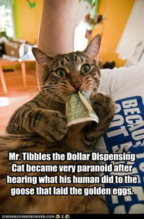 Mr. Tibbles the Dollar Dispensing Cat became very paranoid after hearing what his human did to the goose that laid the golden eggs.