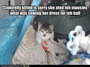 Cindirelly kitteh is sorry she ated teh mousies what was sewing her dress for teh ball