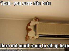 Yeah - you were rite Pete  Dere not enuff room to sit up here.