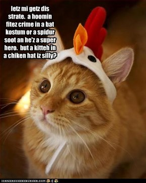 letz mi getz dis strate.  a hoomin fitez crime in a bat kostum or a spidur soot an he'z a super hero.  but a kitteh in a chiken hat iz silly?