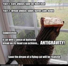 Fact 1:  Cats always land on their feet  Fact 2:  Bread always lands butter side down