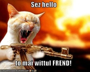 Sez hello   to mai wittul FREND!