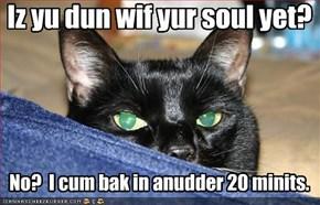 Iz yu dun wif yur soul yet?
