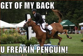 GET OF MY BACK  U FREAKIN PENGUIN!