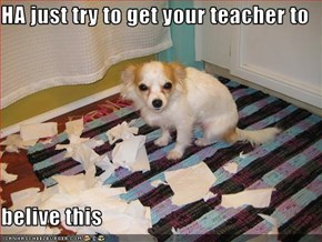 HA just try to get your teacher to   belive this