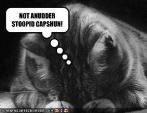 NOT ANUDDER STOOPID CAPSHUN!
