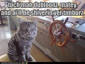 tuch mah dubloonz, matey, and ai'll be shiverin yer timburz.