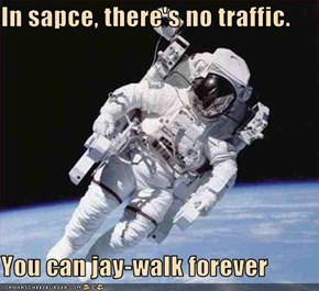 In sapce, there's no traffic.  You can jay-walk forever