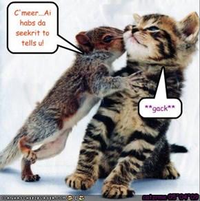 C'meer...Ai habs da seekrit to tells u!
