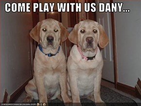 COME PLAY WITH US DANY...