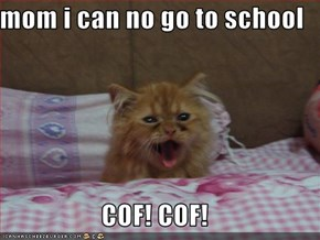 mom i can no go to school  COF! COF!