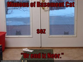 "Minions of Basement Cat  sez     ""Ur end iz Neer."""