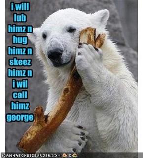 i will lub himz n hug himz n skeez himz n i wil call himz george