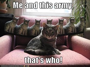 Me and this army,  that's who!
