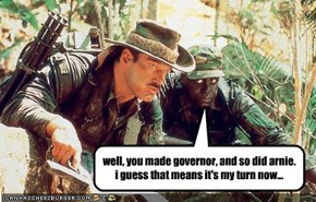 well, you made governor, and so did arnie. i guess that means it's my turn now...