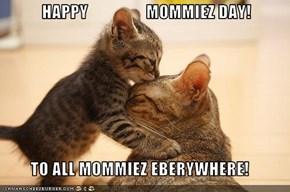 HAPPY                 MOMMIEZ DAY!  TO ALL MOMMIEZ EBERYWHERE!