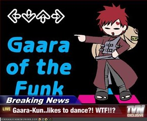 Breaking News - Gaara-Kun..likes to dance?! WTF!!?