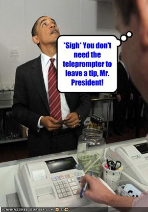 *Sigh* You don't need the teleprompter to leave a tip, Mr. President!
