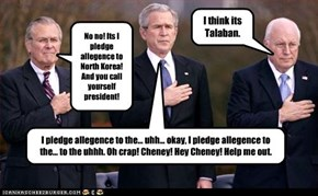 I pledge allegence to the... uhh... okay, I pledge allegence to the... to the uhhh. Oh crap! Cheney! Hey Cheney! Help me out.
