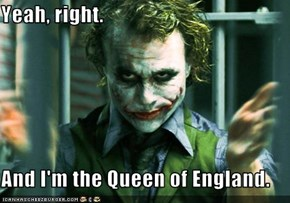 Yeah, right.  And I'm the Queen of England.