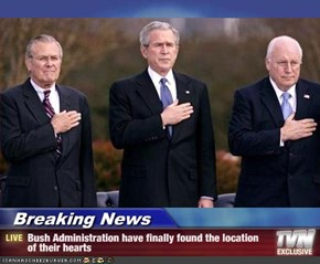 Breaking News - Bush Administration have finally found the location of their hearts