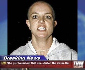 Breaking News - She just found out that she started the swine flu.