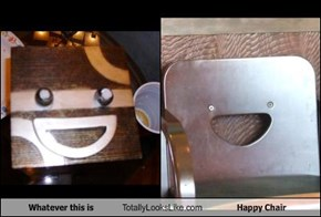 Whatever this is Totally Looks Like Happy Chair