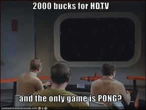 2000 bucks for HDTV  and the only game is PONG?