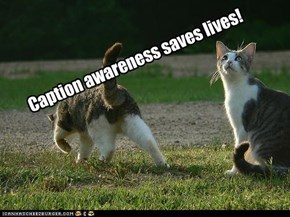 Caption awareness saves lives!